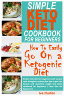 Simple Keto Diet Cookbook For Beginners How To Easily Go On A Ketogenic Diet Simple Keto Diet For Beginners With Easy To Cook Ketogenic Recipes Plus Tips To Get Into Ketosis And Maximize Weight Los