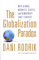 The Globalization Paradox Why Global Markets  States  and Democracy Can t Coexist