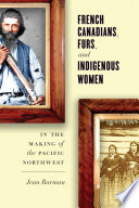 French Canadians Furs And Indigenous Women In The Making Of The Pacific Northwest