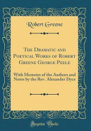 The Dramatic and Poetical Works of Robert Greene George Peele Greene George Peele With Memoirs Of The
