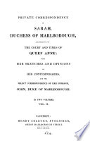 Private correspondence of Sarah  duchess of Marlborough  illustrative of the court and times of queen Anne  with her sketches and opinions of her contempories  and the select correspondence of John  duke of Marlborough