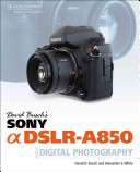 David Busch's Sony Alpha DSLR-A850 Guide to Digital Photography Of Full Frame Resolution With The Compact Body And