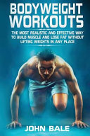 Bodyweight Workouts The Most Realistic And Effective Way To Build Muscle And Lose Fat Without Lifting Weights In Any Place