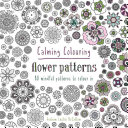 Calming Colouring Flower Patterns : in a demanding and hectic world. requiring focus...