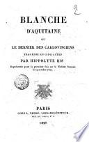 Blanche d Aquitaine ou Le dernier des Carlovingiens trag  die en cinq actes par Hippolyte Bis repr  sent  e pour la premi  re fois sur le Th    tre Fran  ais le 29 octobre 1827
