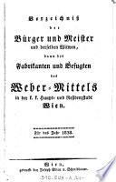 Verzeichniß der Bürger und Meister und derselben Witwen, dann der Fabrikanten und Befugten des Weber-Mittels in der k. k. Haupt- und Residenzstadt Wien