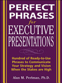 Perfect Phrases for Executive Presentations: Hundreds of Ready-to-Use Phrases to Use to Communicate Your Strategy and Vision When the Stakes Are High