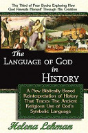 The Language of God in History  a New Biblically Based Reinterpretation of History That Traces the Ancient Religious Use of God s Symbolic Language