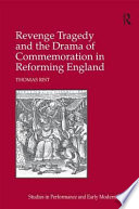 Revenge Tragedy and the Drama of Commemoration in Reforming England