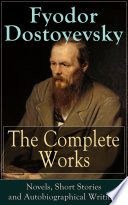 The Complete Works of Fyodor Dostoyevsky  Novels  Short Stories and Autobiographical Writings