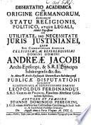 Dissertatio academica de Origine Germanorum, eorumque statu religionis politico atque legali: addita digressione de utilitate, imo necessitate juris Justinianei, etc