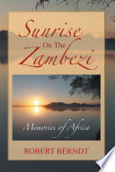 Sunrise On The Zambezi : and adventures covering safaris over a dozen year...