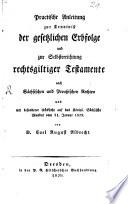 Practische Anleitung zur Kenntniß der gesetzlichen Erbfolge und zur Selbsterrichtung rechtsgiltiger Testamente nach sächsischen und preußischen Rechten