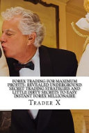 Forex Trading for Maximum Profits   Revealed Underground Secret Trading Strategies and Little Dirty Secrets to Easy Instant Forex Millionaire