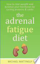 The Adrenal Fatigue Diet  How to Lose Weight and Balance Your Hormones by Cycling Proteins and Carbs