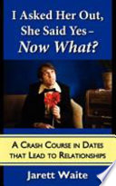I Asked Her Out She Said Yes Now What A Crash Course In Dates That Lead To Relationships