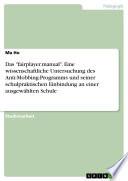 """Das """"fairplayer.manual"""". Eine wissenschaftliche Untersuchung des Anti-Mobbing-Programms und seiner schulpraktischen Einbindung an einer ausgewählten Schule"""