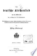 Das deutsche Kirchenlied von der ältesten Zeit bis zu Anfang des XVII. Jahrhunderts