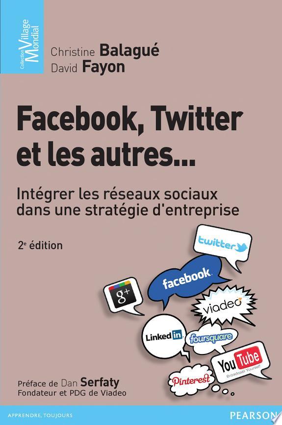 Facebook, Twitter et les autres... : intégrer les réseaux sociaux dans une stratégie d'entreprise / Christine Balagué et David Fayon ; [préface de Dan Serfaty].- [Montreuil] : Pearson , copyright 2012