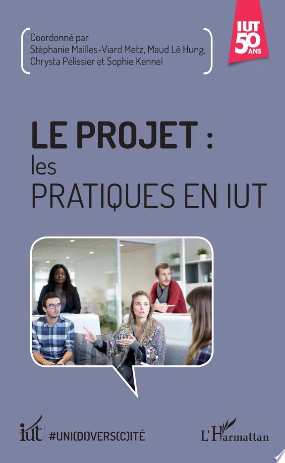 Le projet : les pratiques en IUT / coordonné par Stéphanie Mailles-Viard Metz, Chrysta Pélissier, Maud Lê Hung,... [et al.].- Paris : L'Harmattan , DL 2017