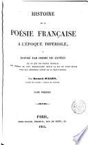 Histoire de la poésie française a l'époque impériale, ou Exposé par ordre de genres de ce que les poètes français ont produit de plus remarquable depuis la fin du XVIIIe siècle jusqu'aux premières années de la restauration