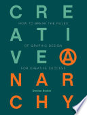 Creative anarchy : how to break the rules of graphic design for creative success