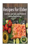 Recipes for Elder (Low Salt, Low Carb, Low Cholesterol, Gluten Free Cooking)