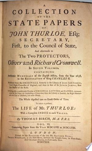 A Collection of ... State-papers, Containing Memorials of the English Affairs from the Year 1638, to the Restoration of King Charles II; Including Also a Considerable Number of Original Letters and Papers. To which is Prefixed the Life of Mr Thurloe ... by Thomas Birch. - London, Woodward & Davis 1742