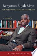 Benjamin Elijah Mays  Schoolmaster of the Movement