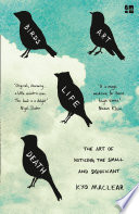 Birds Art Life Death  A Field Guide to the Small and Significant