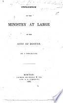 Influence of the Ministry at Large in the City of Boston  By a Spectator   The preface signed  C  A  B   i e  Cyrus A  Bartol