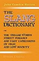 The Slang Dictionary; Or, the Vulgar Words, Street Phrases, and 'Fast' Expressions of High and Low Society