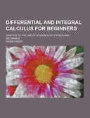Differential and Integral Calculus for Beginners  Adapted to the Use of Students of Physics and Mechanics