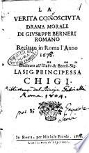 La verita conosciuta drama morale di Giuseppe Berneri romano recitato in Roma l'anno 1676. Dedicato all'illustr.ma ... principessa Chigi