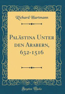 Palästina Unter den Arabern, 632-1516 (Classic Reprint)