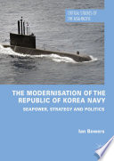 The Modernisation of the Republic of Korea Navy Seapower, Strategy and Politics