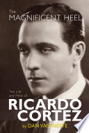 The Magnificent Heel  The Life and Films of Ricardo Cortez