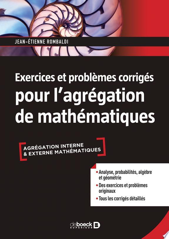 Exercices et problèmes corrigés pour l'agrégation de mathématiques / Jean-Etienne Rombaldi.- Louvain-la-Neuve ; Paris : De Boeck Supérieur , DL 2018
