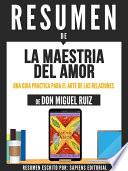 Resumen De  La Maestria Del Amor  Una Guia Practica Para El Arte De Las Relaciones   De Don Miguel Ruiz