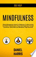 Self Help Mindfulness Stress Management Guide For Beginners To Beat Anxiety And Attain Enlightenment Peace And Happiness Through Conscious Aware Mind And Meditation Yoga Exercises