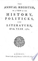 THE ANNUAL REGISTER, OR, A VIEW OF THE HISTORY, POLITICKS, AND LITERATURE.