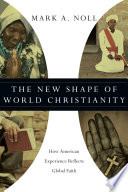 The New Shape of World Christianity And Insight In This Book Mark Noll Revisits