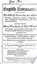 An English Dictionary  explaining the difficult terms that are used in divinity  husbandry  physick     Containing many thousands of hard words     Together with the etymological derivation of them from their proper fountains  etc