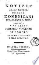 Notizie della libreria de  padri domenicani di S  Romano di Lucca raccolte dal padre Federigo Vincenzo Di Poggio bibliotecario della medesima