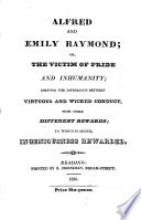 Alfred and Emily Raymond, Or, The Victim of Pride and Inhumanity. Shewing the Difference Between Virtuous and Wicked Conduct, with Their Different Rewards ..