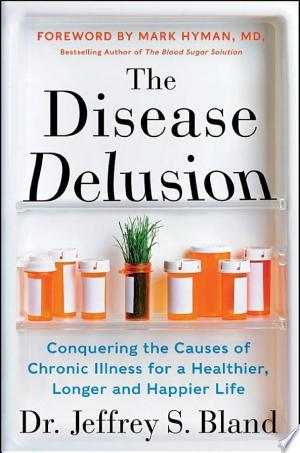 The Disease Delusion: Conquering the Causes of Chronic Illness for a Healthier, Longer, and Happier Life - ISBN:9780062290755