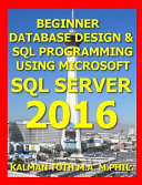 Beginner Database Design   SQL Programming Using Microsoft SQL Server 2016
