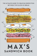 Max's Sandwich Book: The Ultimate Guide to Creating Perfection Between Two Slices of Bread
