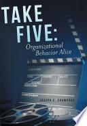 Take Five  Organizational Behavior Alive