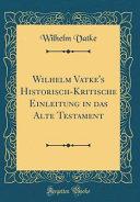 Wilhelm Vatke's Historisch-Kritische Einleitung in das Alte Testament (Classic Reprint)
